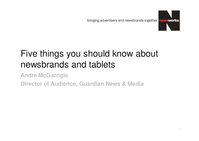 Five things you should know aboutnewsbrands and tabletsAndre McGarrigleDirector of Audience, Guardian News & Media        ...