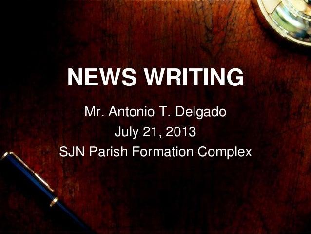 NEWS WRITING Mr. Antonio T. Delgado July 21, 2013 SJN Parish Formation Complex