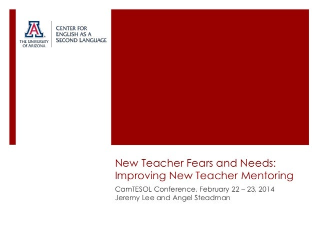 New Teacher Fears and Needs: Improving New Teacher Mentoring CamTESOL Conference, February 22 – 23, 2014 Jeremy Lee and An...