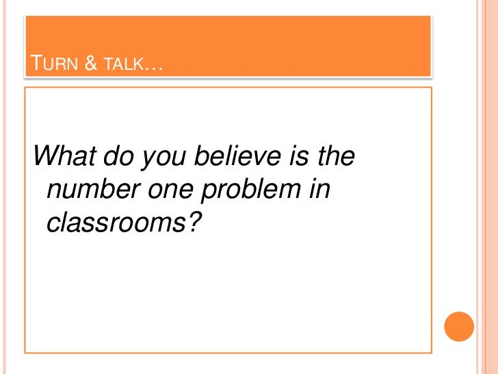 TURN & TALK…What do you believe is the number one problem in classrooms?