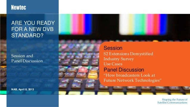 Shaping the Future ofSatellite CommunicationsNAB, April 8, 2013Session andPanel DiscussionARE YOU READYFOR A NEW DVBSTANDA...