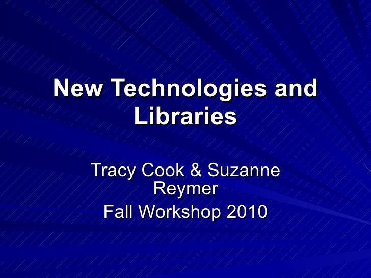New Technologies and Libraries Tracy Cook & Suzanne Reymer Fall Workshop 2010