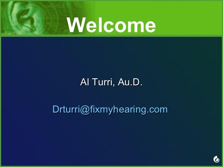 Welcome <ul><li>Al Turri, Au.D. </li></ul><ul><li>[email_address]   </li></ul>