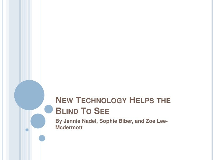 New Technology Helps the Blind To See <br />By Jennie Nadel, Sophie Biber, and Zoe Lee-Mcdermott<br />