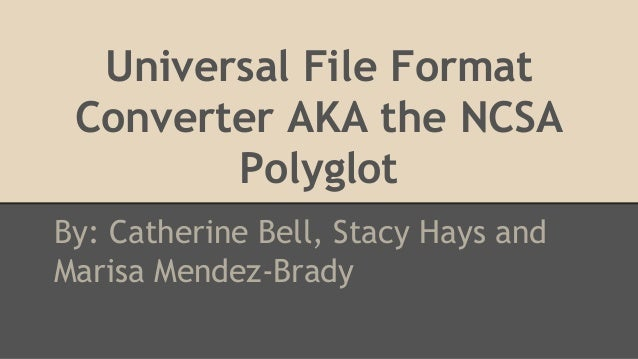 Universal File Format Converter AKA the NCSA Polyglot By: Catherine Bell, Stacy Hays and Marisa Mendez-Brady