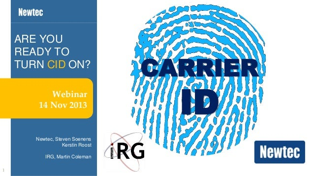 ARE YOU READY TO TURN CID ON? Webinar 14 Nov 2013  Newtec, Steven Soenens Kerstin Roost IRG, Martin Coleman 1  CARRIER  ID