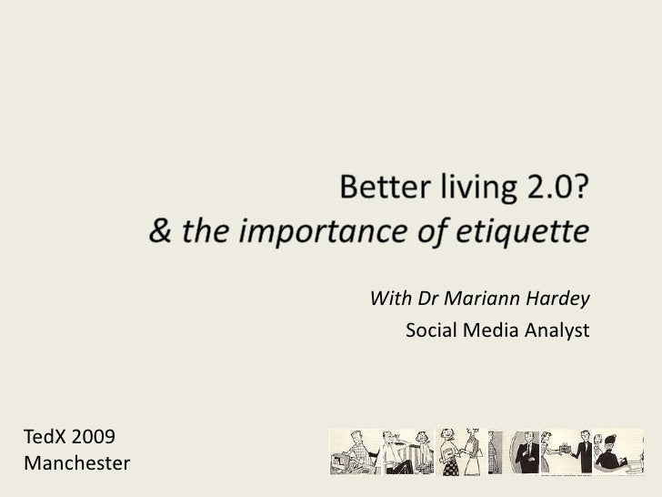 Better living 2.0?& the importance of etiquette<br />With Dr Mariann Hardey<br />Social Media Analyst<br />TedX 2009<br />...