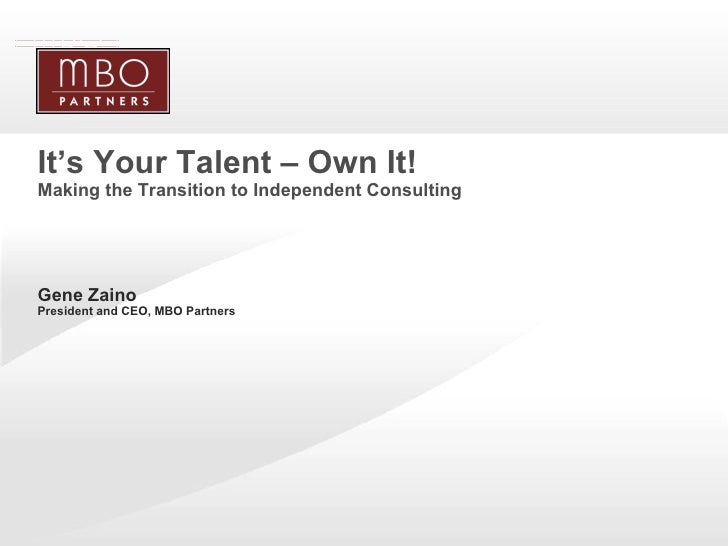 It's Your Talent – Own It! Making the Transition to Independent Consulting <ul><li>Gene Zaino President and CEO, MBO Partn...