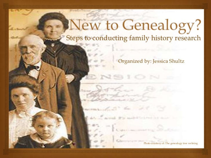 Steps to conducting family history research                Organized by: Jessica Shultz                          Photo cou...