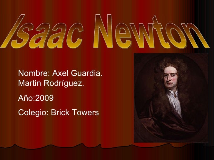 Isaac Newton Nombre: Axel Guardia. Martin Rodríguez. Año:2009 Colegio: Brick Towers