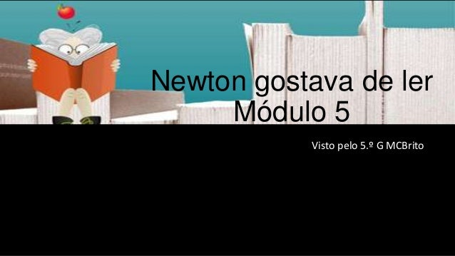 Newton gostava de ler Módulo 5 Visto pelo 5.º G MCBrito