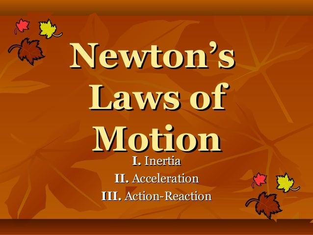 Newton'sNewton's Laws ofLaws of MotionMotionI.I. InertiaInertia II.II. AccelerationAcceleration III.III. Action-ReactionAc...