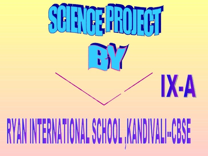 SCIENCE  PROJECT BY SREYASHI ROY IX-A RYAN INTERNATIONAL SCHOOL ,KANDIVALI--CBSE