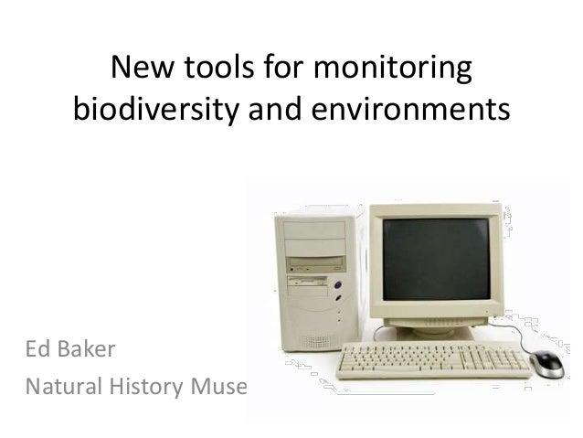New tools for monitoring biodiversity and environments Ed Baker Natural History Museum