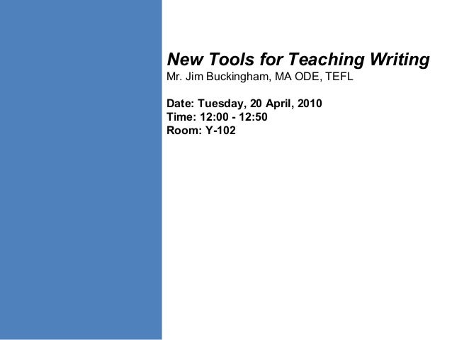 New Tools for Teaching Writing Mr. Jim Buckingham, MA ODE, TEFL Date: Tuesday, 20 April, 2010 Time: 12:00 - 12:50 Room: Y-...