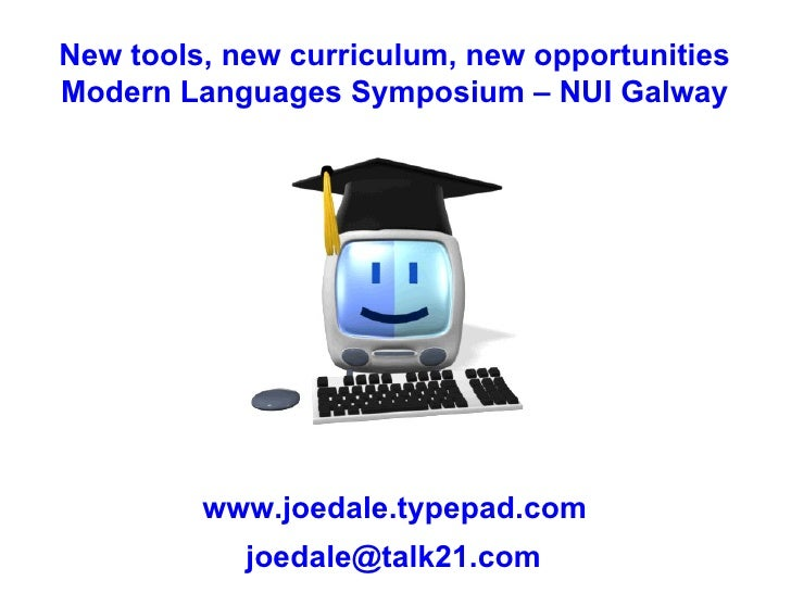 New tools, new curriculum, new opportunities Modern Languages Symposium – NUI Galway www.joedale.typepad.com [email_address]