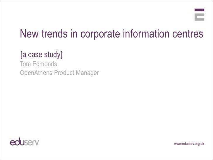 New trends in corporate information centres[a case study]Tom EdmondsOpenAthens Product Manager