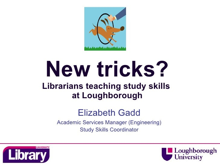 New tricks? Librarians teaching study skills  at Loughborough Elizabeth Gadd Academic Services Manager (Engineering) Study...