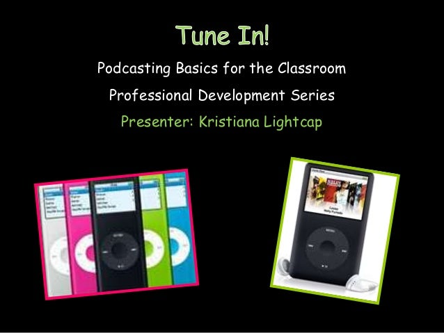 Podcasting Basics for the Classroom Professional Development Series   Presenter: Kristiana Lightcap