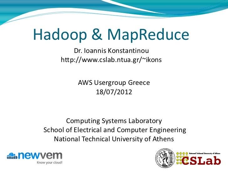 Hadoop & MapReduce          Dr. Ioannis Konstantinou      http://www.cslab.ntua.gr/~ikons           AWS Usergroup Greece  ...