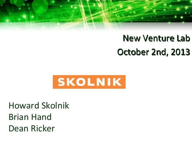 Howard Skolnik Brian Hand Dean Ricker New Venture LabNew Venture Lab October 2nd, 2013October 2nd, 2013