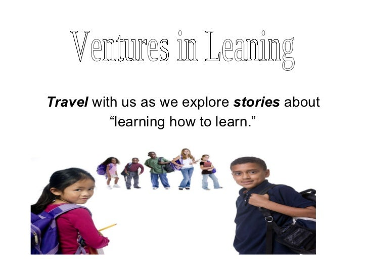 "Travel  with us as we explore  stories  about "" learning how to learn."" Ventures in Leaning"