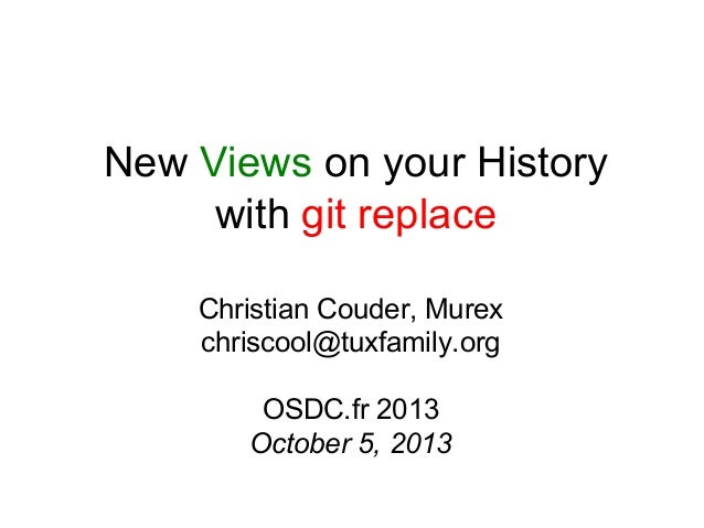 New Views on your History with git replace Christian Couder, Murex chriscool@tuxfamily.org OSDC.fr 2013 October 5, 2013