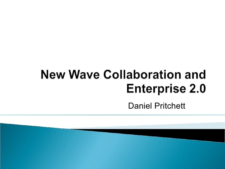 New Wave Collaboration and Enterprise 2.0 Daniel J. Pritchett,  Sharing at Work
