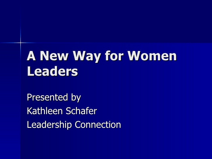 A New Way for Women Leaders Presented by Kathleen Schafer Leadership Connection