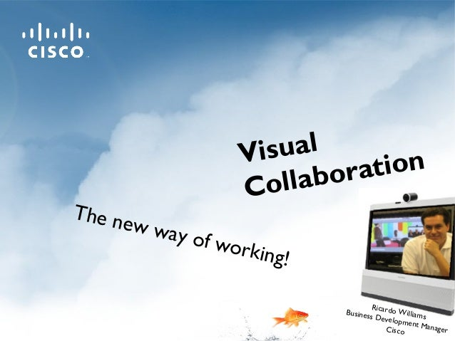 The new way of working! Ricardo Williams Business Development ManagerCisco Visual Collaboration