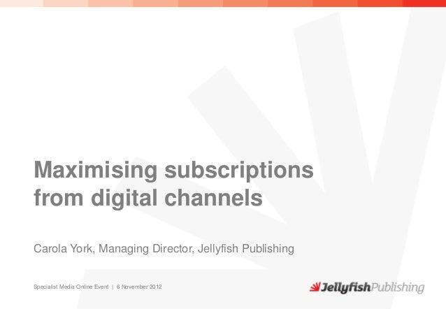 Maximising subscriptionsfrom digital channelsCarola York, Managing Director, Jellyfish PublishingSpecialist Media Online E...