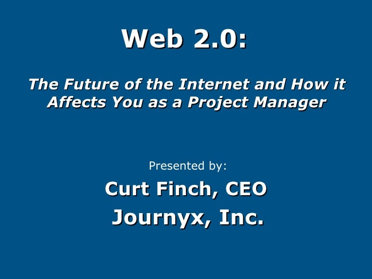 Web 2.0:   The Future of the Internet and How it Affects You as a Project Manager Presented by: Curt Finch, CEO   Journyx,...