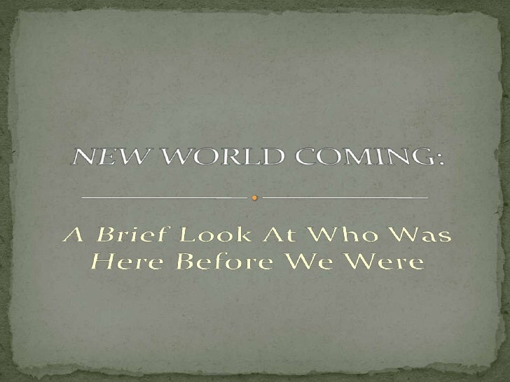 A Brief Look At Who Was Here Before We Were<br />NEW WORLD COMING:<br />