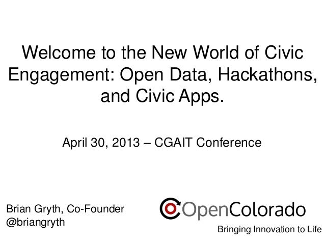 Welcome to the New World of Civic Engagement: Open Data, Hackathons, and Civic Apps. April 30, 2013 – CGAIT Conference  Br...