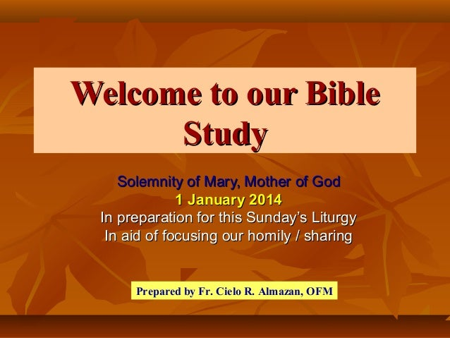 Welcome to our Bible Study Solemnity of Mary, Mother of God 1 January 2014 In preparation for this Sunday's Liturgy In aid...