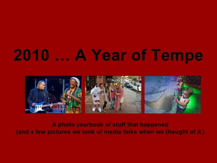 2010 … A Year of Tempe A photo yearbook of stuff that happened (and a few pictures we took of media folks when we thought ...
