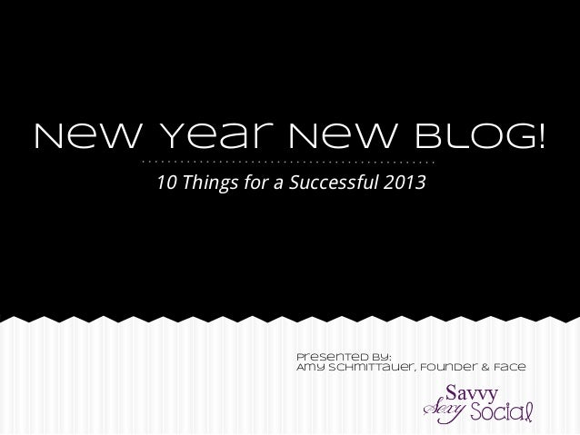 New Year New Blog!    10 Things for a Successful 2013                    Presented by:                    Amy Schmittauer,...