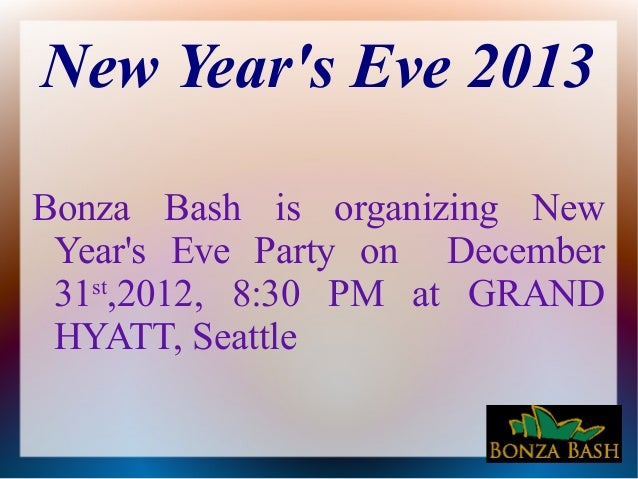 New Years Eve 2013Bonza Bash is organizing New Years Eve Party on December 31 ,2012, 8:30 PM at GRAND   st HYATT, Seattle