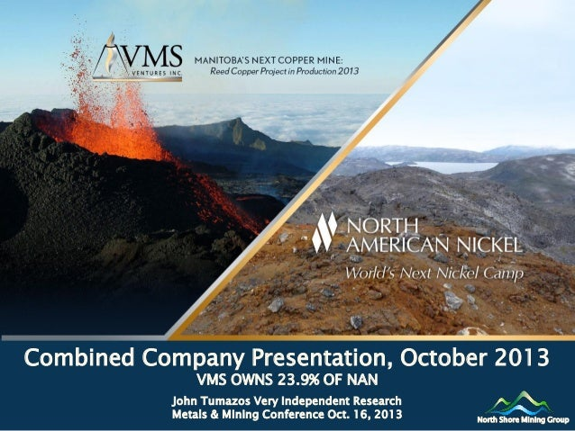 Combined Company Presentation, October 2013 VMS OWNS 23.9% OF NAN  John Tumazos Very Independent Research Metals & Mining ...