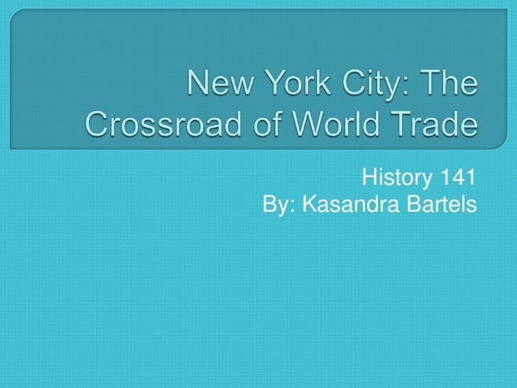 New York City: The Crossroad of World Trade<br />History 141<br />By: Kasandra Bartels<br />