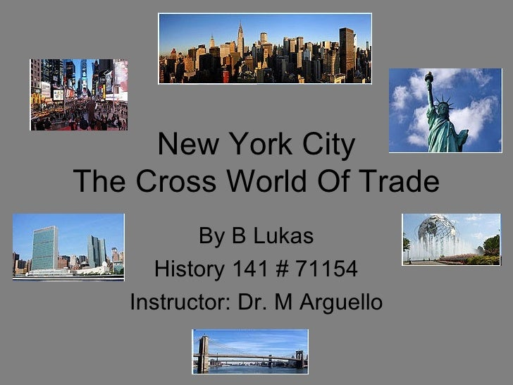 New York City The Cross World Of Trade By B Lukas History 141 # 71154 Instructor: Dr. M Arguello