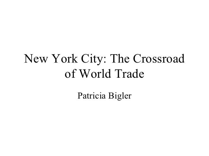 New York City: The Crossroad of World Trade Patricia Bigler