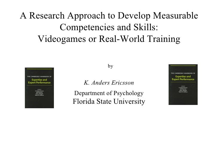 A Research Approach to Develop Measurable Competencies and Skills: Videogames or Real-World Training K. Anders Ericsson De...