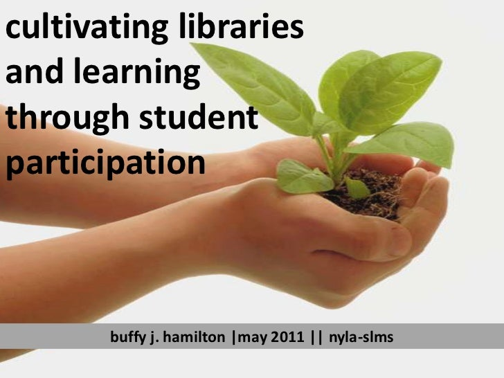 cultivating libraries <br />and learning <br />through student <br />participation<br />buffy j. hamilton |may 2011 || nyl...