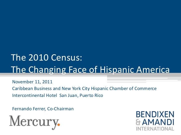 The 2010 Census:The Changing Face of Hispanic AmericaNovember 11, 2011Caribbean Business and New York City Hispanic Chambe...