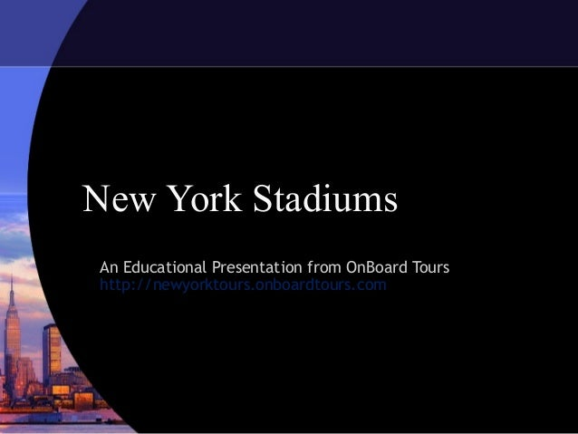 New York StadiumsAn Educational Presentation from OnBoard Tourshttp://newyorktours.onboardtours.com