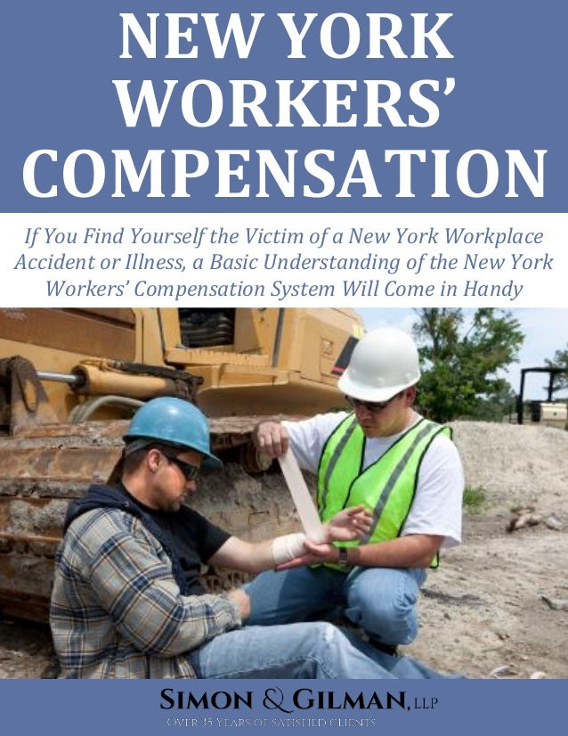 NEW YORK WORKERS' COMPENSATION If You Find Yourself the Victim of a New York Workplace Accident or Illness, a Basic Unders...
