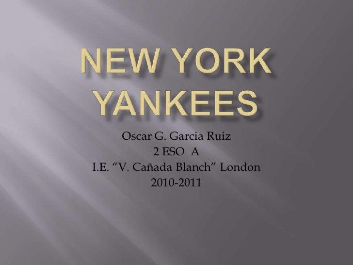 """New York YANKEES<br />Oscar G. Garcia Ruiz<br />2 ESO  A<br />I.E. """"V. Cañada Blanch"""" London<br />2010-2011<br />"""