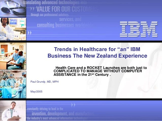 "Paul Grundy, MD, MPH May/2005 Trends in Healthcare for ""an"" IBM Business The New Zealand Experience Health Care and a ROCK..."
