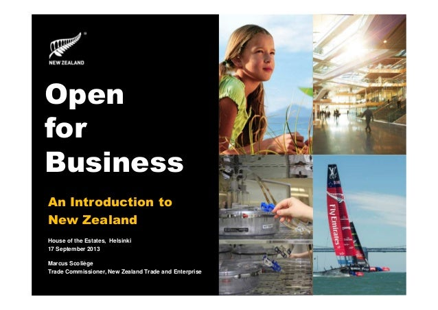 Open for Business An Introduction to New Zealand House of the Estates, Helsinki 17 September 2013 Marcus Scoliège Trade Co...